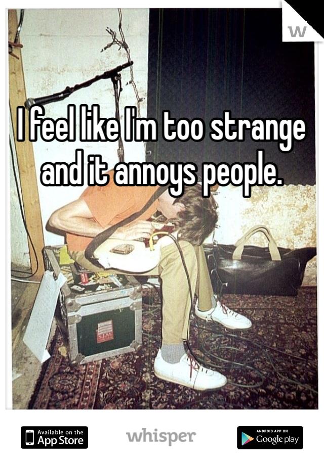 I feel like I'm too strange and it annoys people.