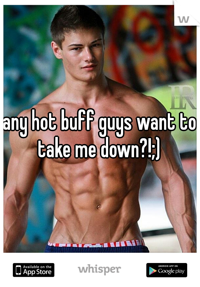 any hot buff guys want to take me down?!;)