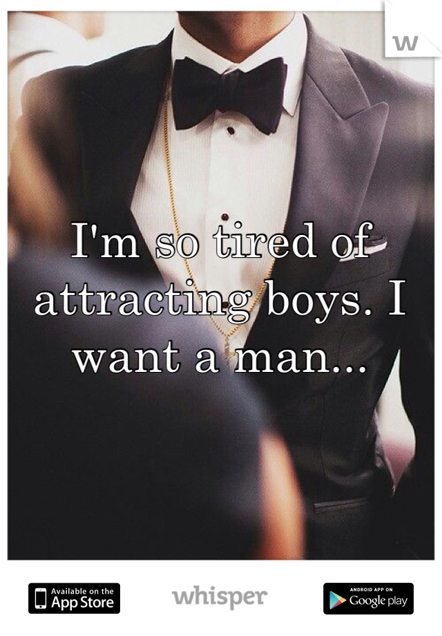I'm so tired of attracting boys. I want a man...