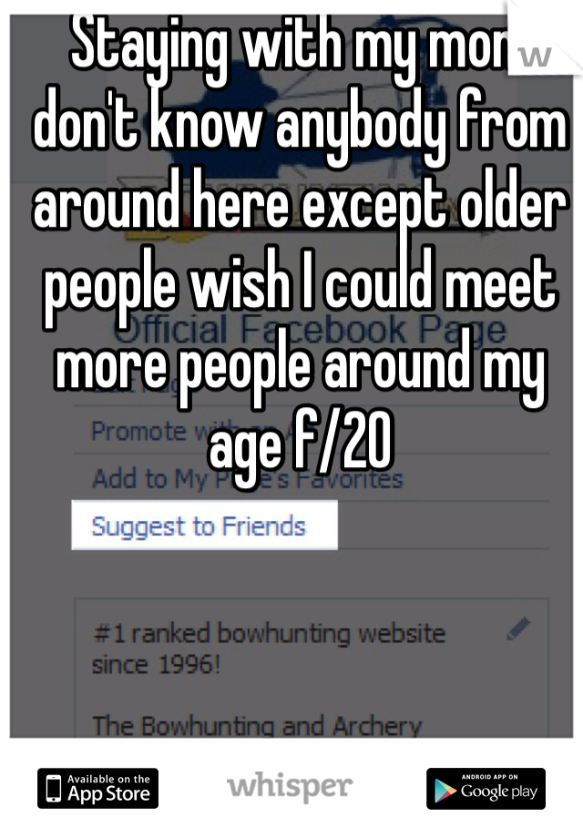 Staying with my mom don't know anybody from around here except older people wish I could meet more people around my age f/20