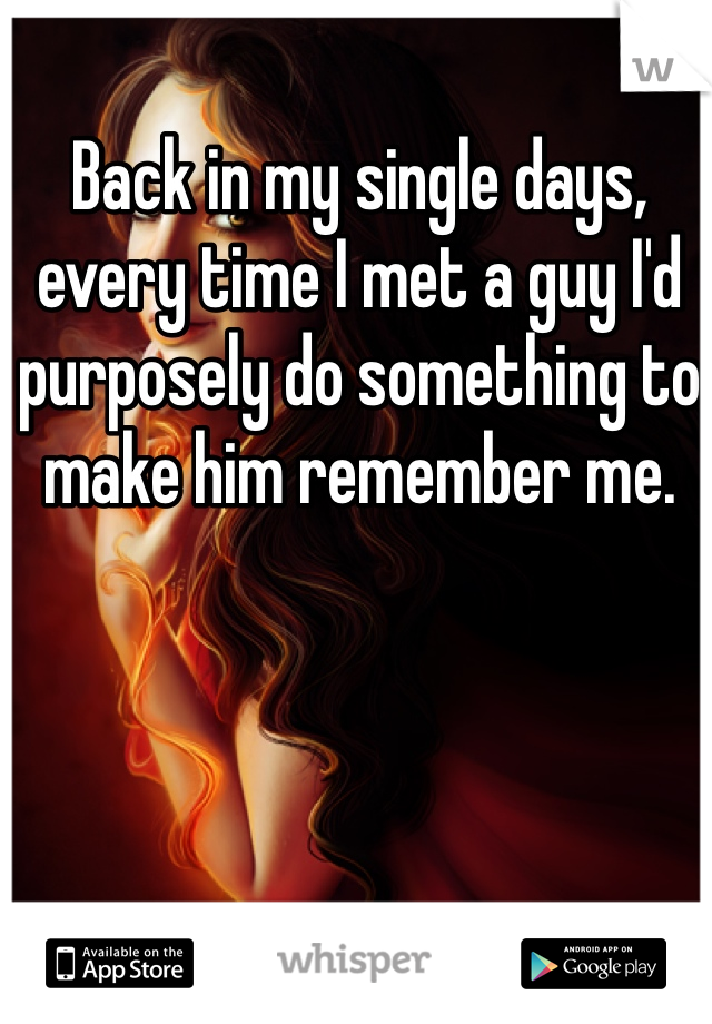 Back in my single days, every time I met a guy I'd purposely do something to make him remember me.