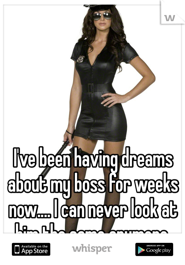 I've been having dreams about my boss for weeks now.... I can never look at him the same anymore.