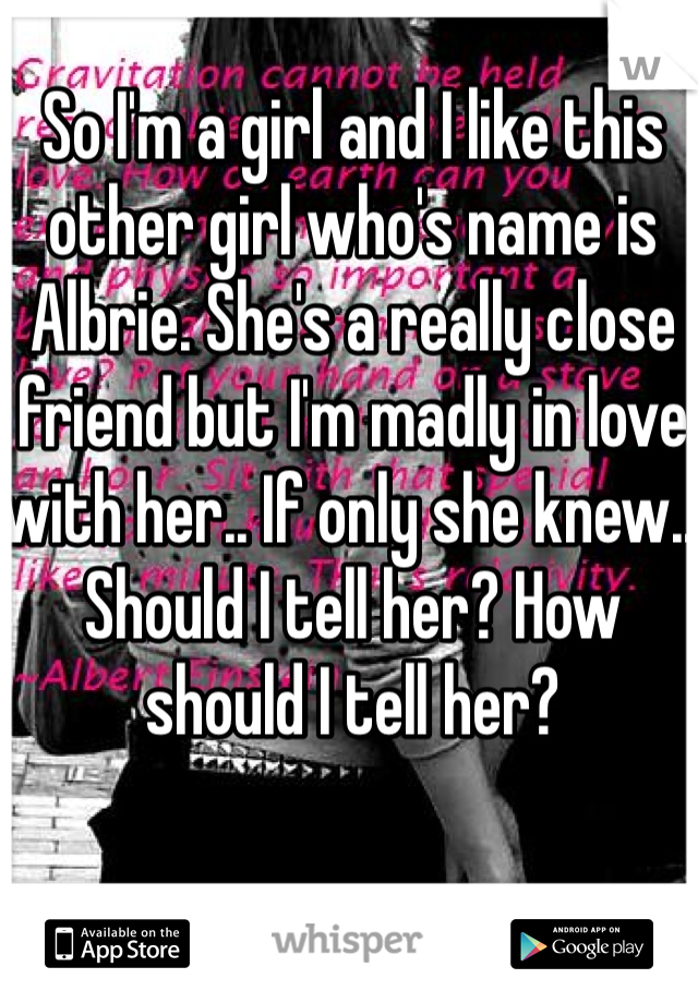 So I'm a girl and I like this other girl who's name is Albrie. She's a really close friend but I'm madly in love with her.. If only she knew.. Should I tell her? How should I tell her?