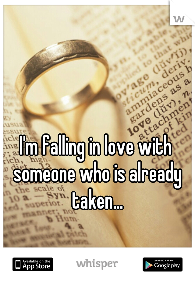 I'm falling in love with someone who is already taken...