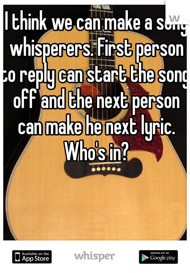 I think we can make a song whisperers. First person to reply can start the song off and the next person can make he next lyric. Who's in?