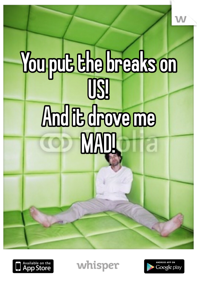 You put the breaks on  US!  And it drove me  MAD!