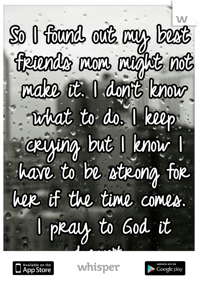 So I found out my best friends mom might not make it. I don't know what to do. I keep crying but I know I have to be strong for her if the time comes.  I pray to God it doesn't.