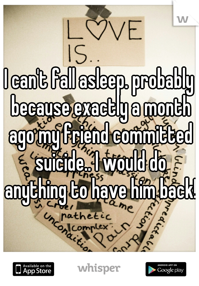 I can't fall asleep. probably because exactly a month ago my friend committed suicide.. I would do anything to have him back!