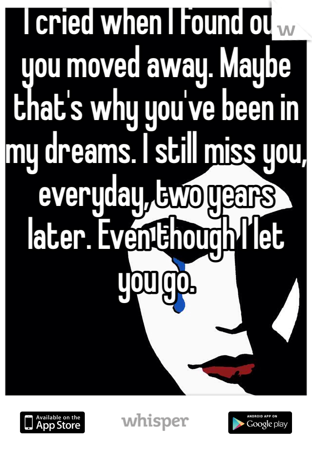 I cried when I found out you moved away. Maybe that's why you've been in my dreams. I still miss you, everyday, two years later. Even though I let you go.