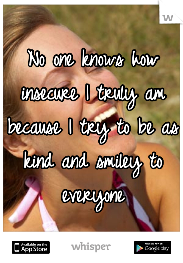 No one knows how insecure I truly am because I try to be as kind and smiley to everyone