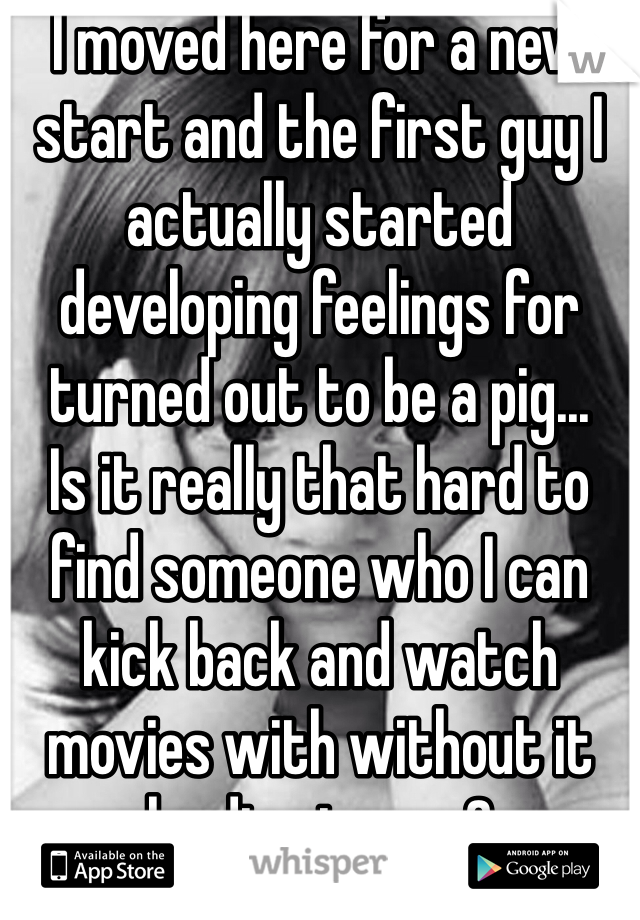 I moved here for a new start and the first guy I actually started developing feelings for turned out to be a pig... Is it really that hard to find someone who I can kick back and watch movies with without it leading to sex?