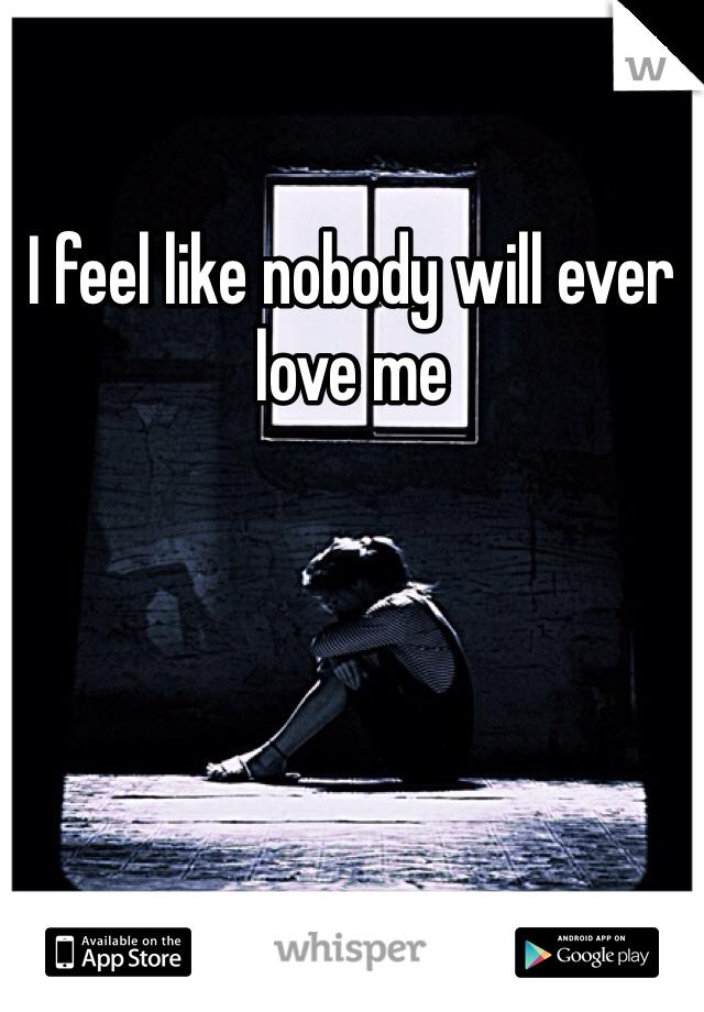 I feel like nobody will ever love me