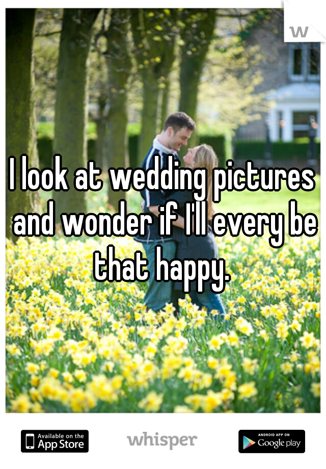 I look at wedding pictures and wonder if I'll every be that happy.