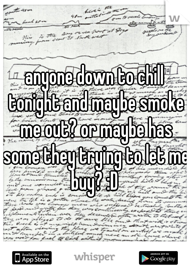 anyone down to chill tonight and maybe smoke me out? or maybe has some they trying to let me buy? :D
