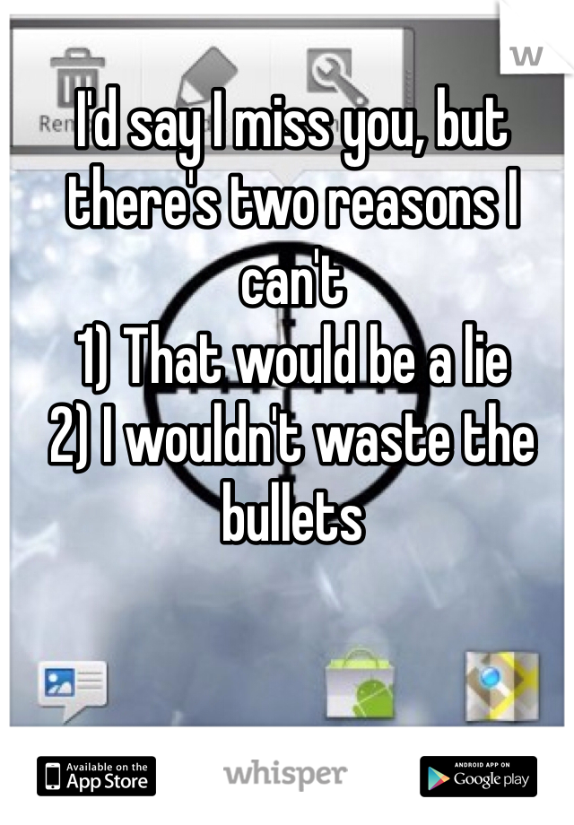 I'd say I miss you, but there's two reasons I can't  1) That would be a lie 2) I wouldn't waste the bullets