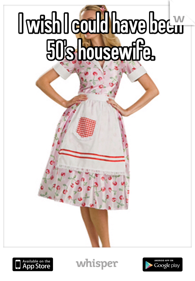 I wish I could have been 50's housewife.