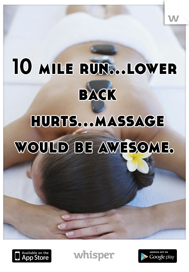 10 mile run...lower back hurts...massage would be awesome.