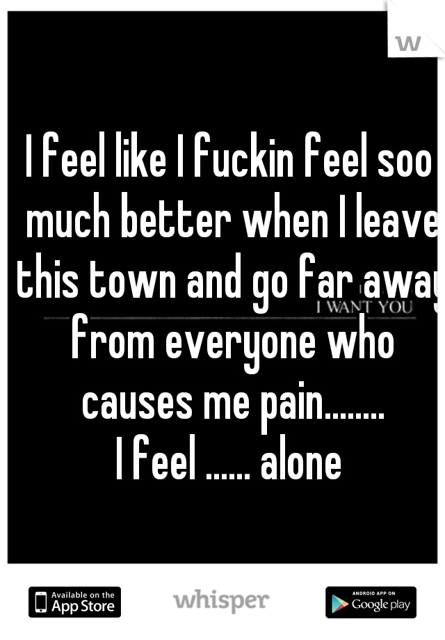 I feel like I fuckin feel soo much better when I leave this town and go far away from everyone who causes me pain........ I feel ...... alone