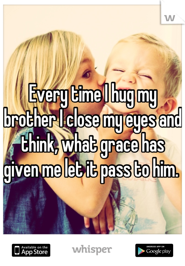 Every time I hug my brother I close my eyes and think, what grace has given me let it pass to him.