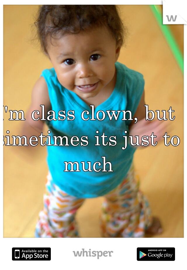 I'm class clown, but simetimes its just to much