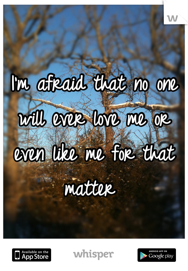I'm afraid that no one will ever love me or even like me for that matter