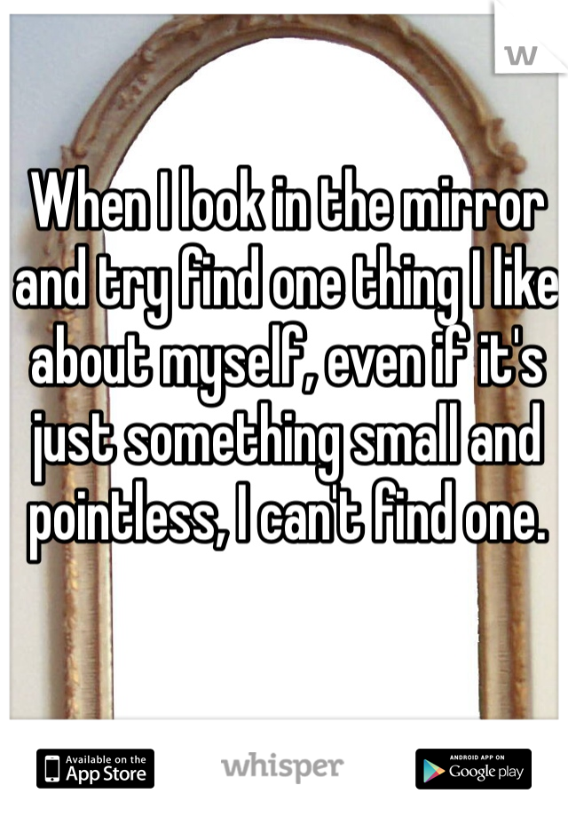 When I look in the mirror and try find one thing I like about myself, even if it's just something small and pointless, I can't find one.