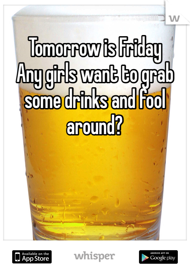 Tomorrow is Friday Any girls want to grab some drinks and fool around?