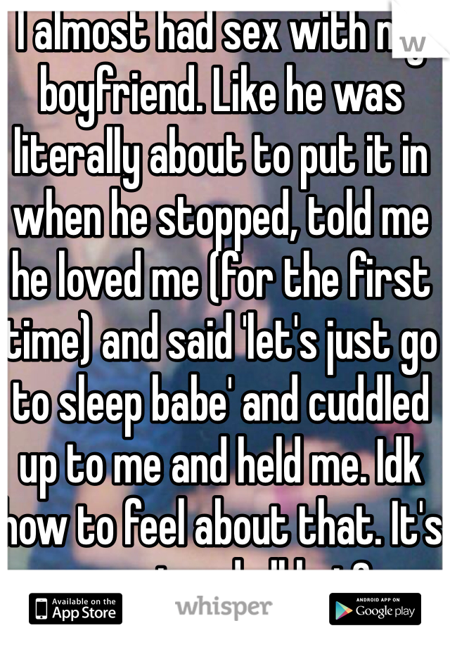 I almost had sex with my boyfriend. Like he was literally about to put it in when he stopped, told me he loved me (for the first time) and said 'let's just go to sleep babe' and cuddled up to me and held me. Idk how to feel about that. It's sweet and all but?