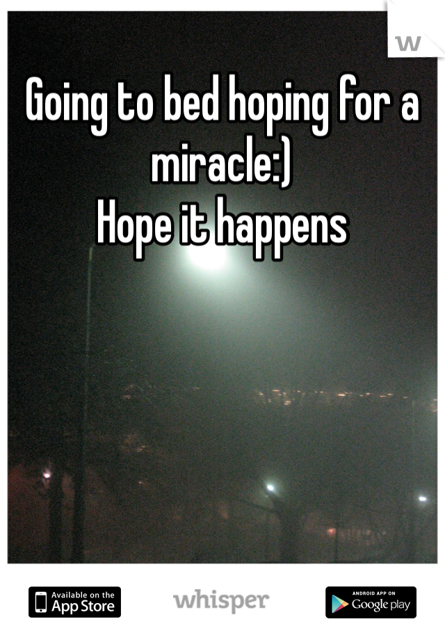 Going to bed hoping for a miracle:) Hope it happens