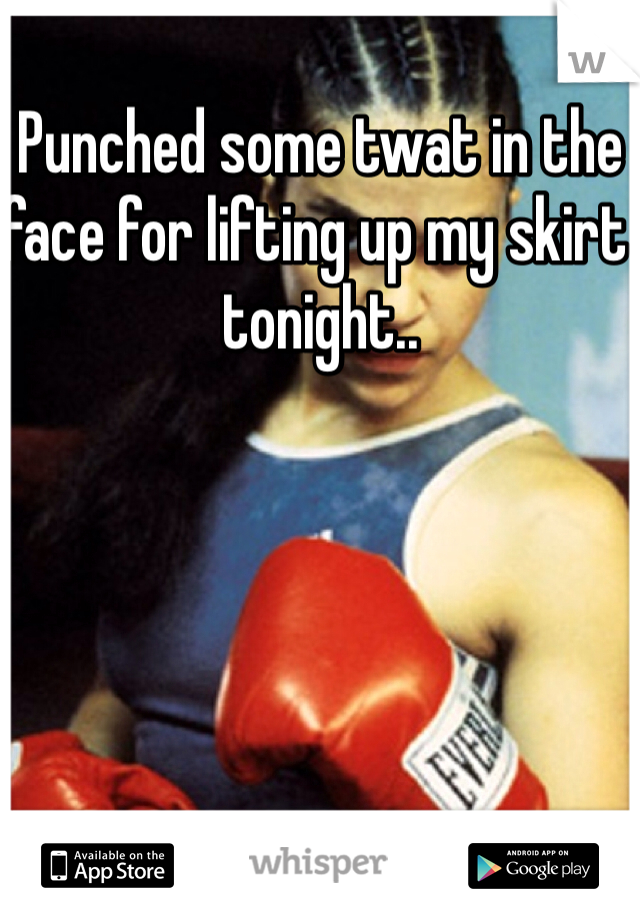 Punched some twat in the face for lifting up my skirt tonight..