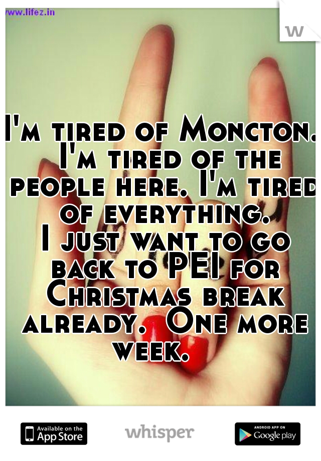 I'm tired of Moncton.  I'm tired of the people here. I'm tired of everything.  I just want to go back to PEI for Christmas break already.  One more week.