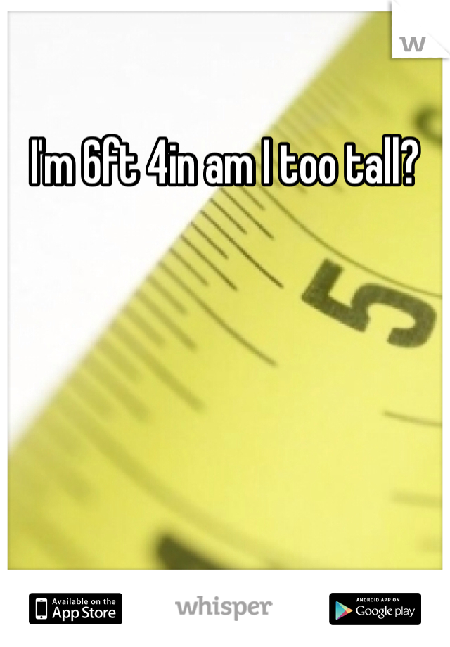 I'm 6ft 4in am I too tall?