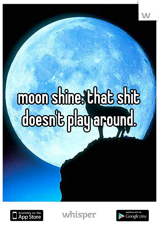moon shine. that shit doesn't play around.
