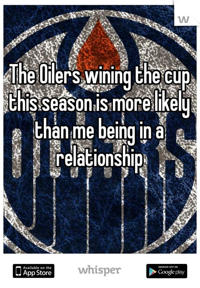 The Oilers wining the cup this season is more likely than me being in a relationship