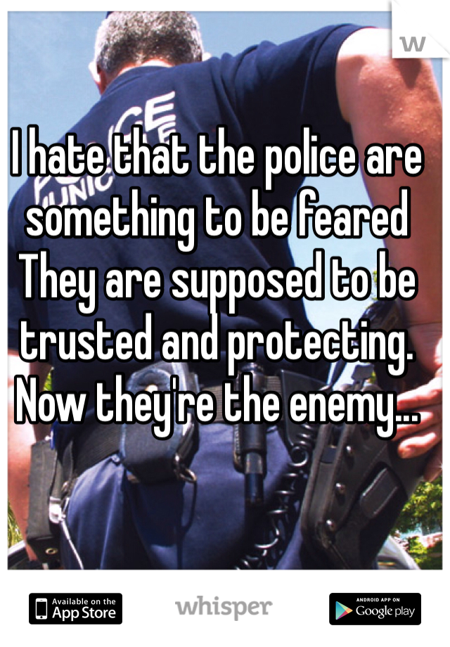 I hate that the police are something to be feared They are supposed to be trusted and protecting. Now they're the enemy...