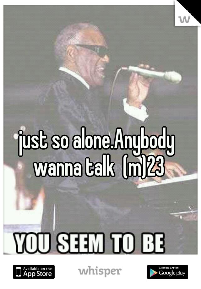 just so alone.Anybody wanna talk  (m)23