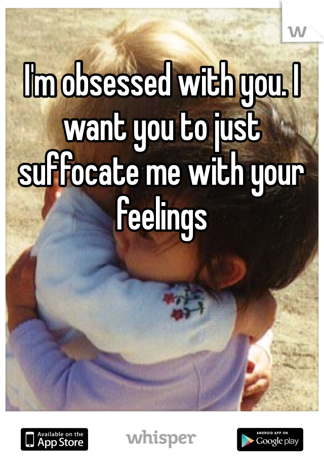 I'm obsessed with you. I want you to just suffocate me with your feelings