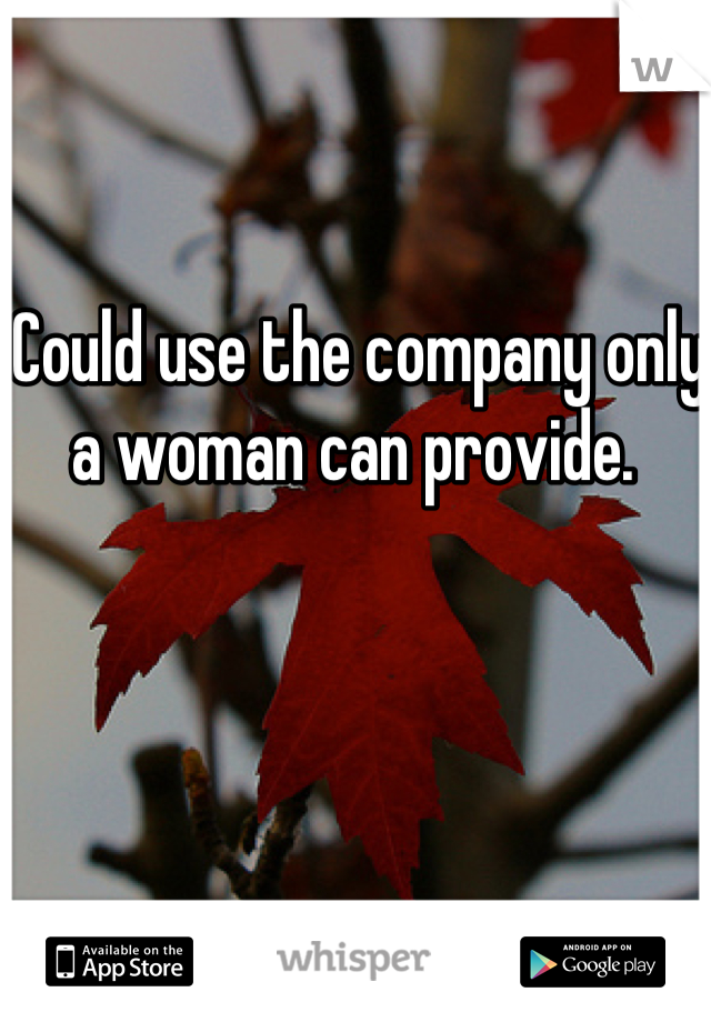 Could use the company only a woman can provide.