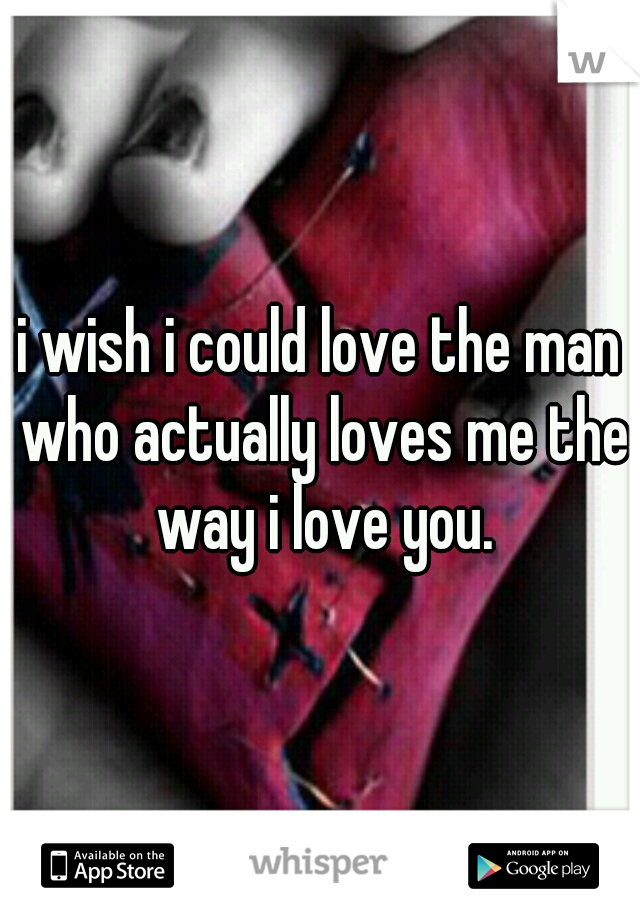 i wish i could love the man who actually loves me the way i love you.