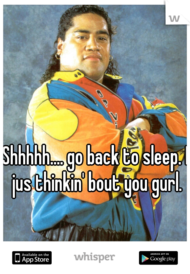 Shhhhh.... go back to sleep. I jus thinkin' bout you gurl.