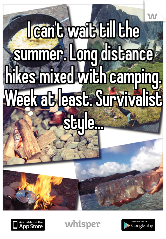 I can't wait till the summer. Long distance hikes mixed with camping. Week at least. Survivalist style...