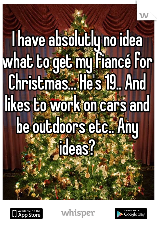 I have absolutly no idea what to get my fiancé for Christmas... He's 19.. And likes to work on cars and be outdoors etc.. Any ideas?