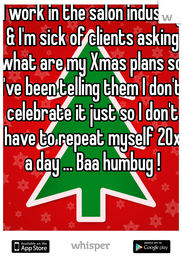 I work in the salon industry & I'm sick of clients asking what are my Xmas plans so I've been telling them I don't celebrate it just so I don't have to repeat myself 20x a day ... Baa humbug !