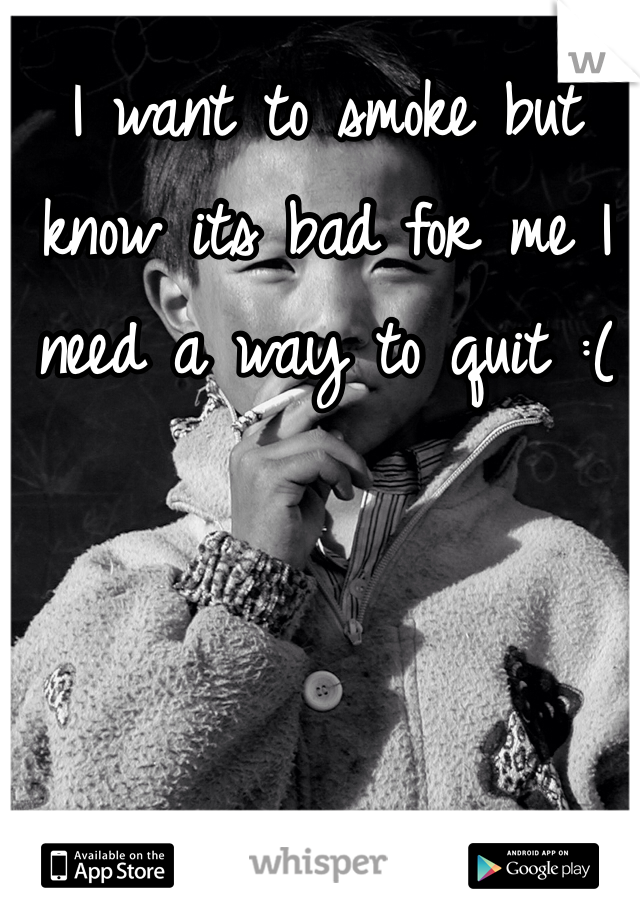 I want to smoke but know its bad for me I need a way to quit :(