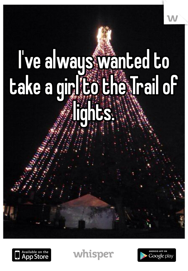 I've always wanted to take a girl to the Trail of lights.