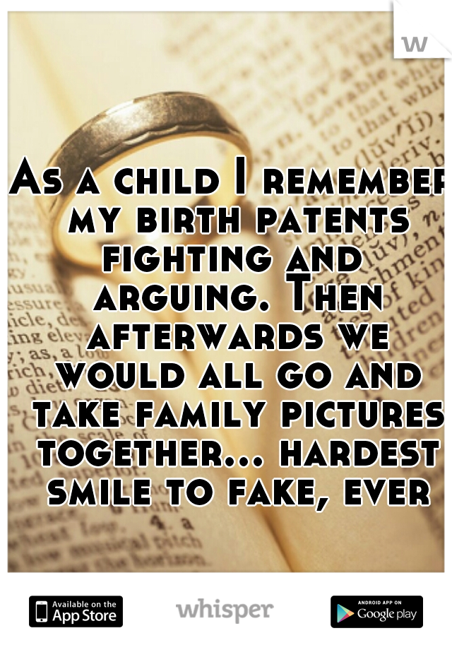 As a child I remember my birth patents fighting and  arguing. Then afterwards we would all go and take family pictures together... hardest smile to fake, ever