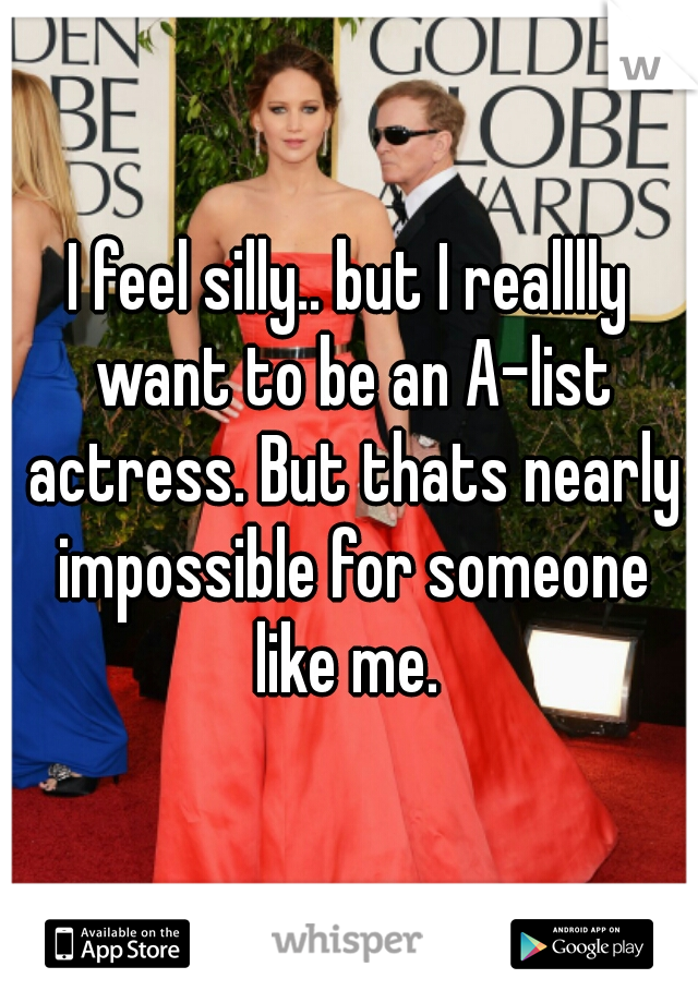 I feel silly.. but I realllly want to be an A-list actress. But thats nearly impossible for someone like me.