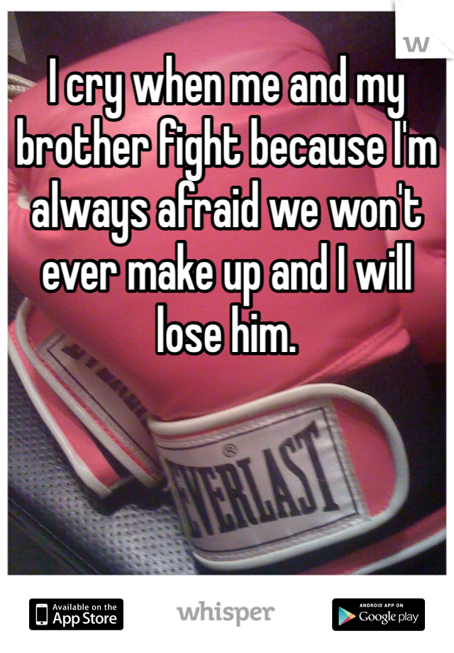 I cry when me and my brother fight because I'm always afraid we won't ever make up and I will lose him.