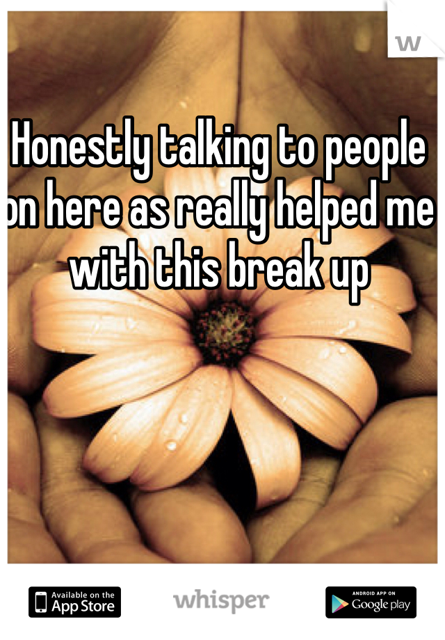 Honestly talking to people on here as really helped me with this break up