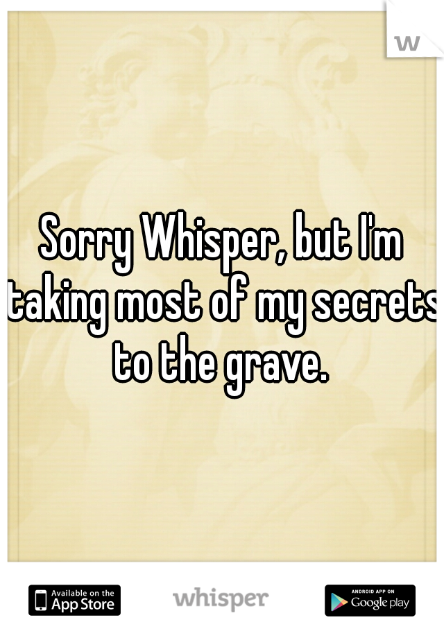 Sorry Whisper, but I'm taking most of my secrets to the grave.